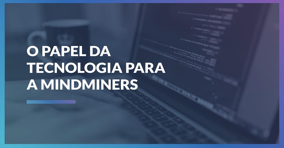 A importância da tecnologia para a MindMiners